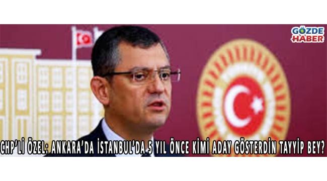 CHP'Lİ ÖZEL: ANKARA'DA İSTANBUL'DA 5 YIL ÖNCE KİMİ ADAY GÖSTERDİN TAYYİP BEY?