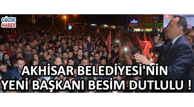Akhisar Belediyesi'nin Yeni Başkanı Besim Dutlulu !