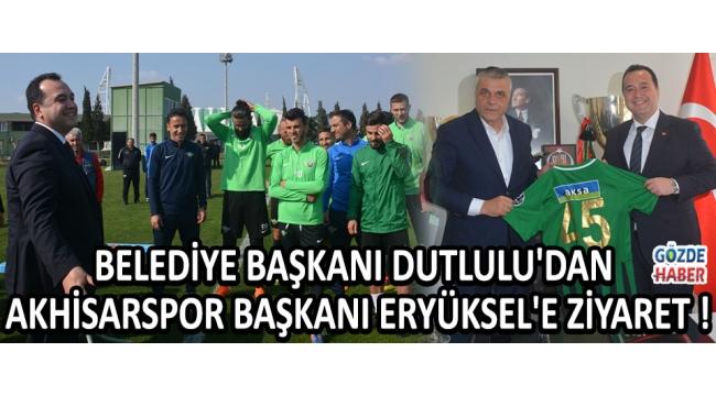 Belediye Başkanı Dutlulu'dan Akhisarspor Başkanı Eryüksel'e Ziyaret !