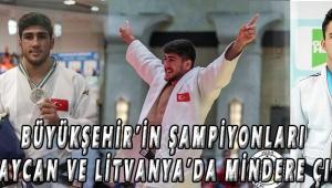 Büyükşehir'in Şampiyonları Azerbaycan ve Litvanya'da Mindere Çıkıyor
