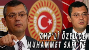 CHP'Lİ ÖZEL'DEN MUHAMMET SAFİ'YE TEPKİ