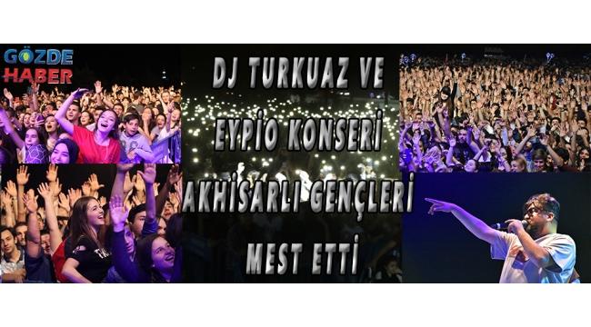 DJ Turkuaz ve Eypio Konseri Akhisarlı gençleri mest etti!