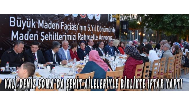 VALİ DENİZ SOMA'DA ŞEHİT AİLELERİYLE BİRLİKTE İFTAR YAPTI