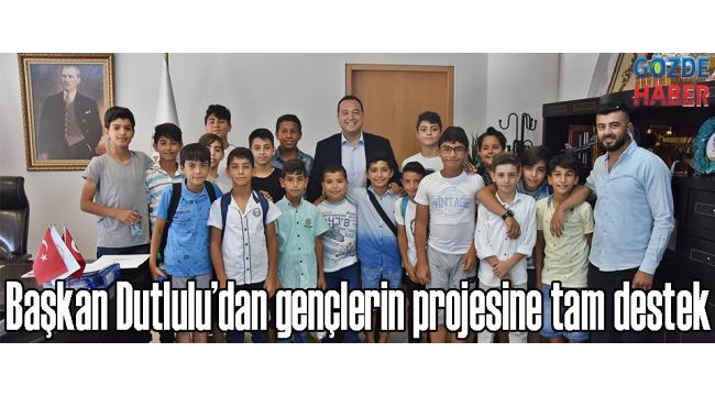 - Başkan Dutlulu'dan gençlerin projesine tam destek