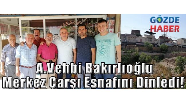A.Vehbi Bakırlıoğlu Merkez Çarşı Esnafını Dinledi!