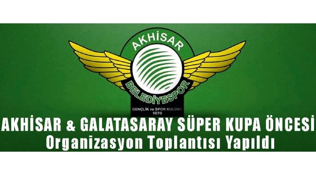 AKHİSAR & GALATASARAY SÜPER KUPA ÖNCESİ Organizasyon Toplantısı Yapıldı