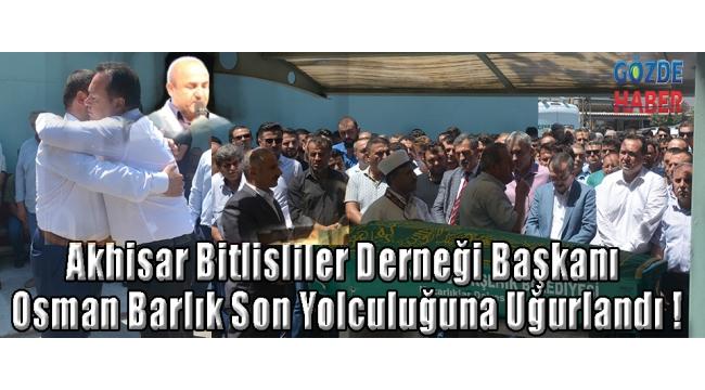 Akhisar Bitlisliler Derneği Başkanı Osman Barlık Son Yolculuğuna Uğurlandı !