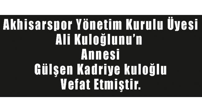 Akhisarspor Yönetim Kurulu Üyesi Ali Kuloğlunu'n Annesi Gülşen Kadriye kuloğlu Vefat Etmiştir.