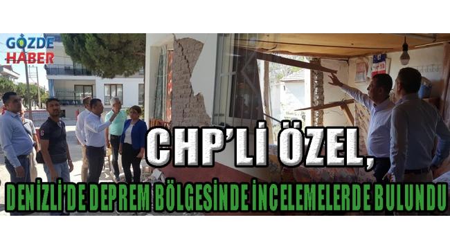 CHP'Lİ ÖZEL, DENİZLİ'DE DEPREM BÖLGESİNDE İNCELEMELERDE BULUNDU