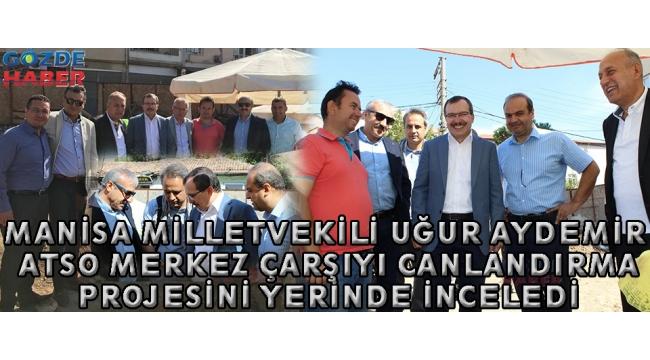 Manisa Milletvekili Uğur Aydemir ATSO Merkez Çarşıyı Canlandırma Projesini Yerinde İnceledi