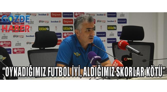 """""""OYNADIĞIMIZ FUTBOL İYİ, ALDIĞIMIZ SKORLAR KÖTÜ"""""""