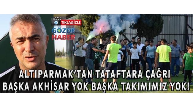 ALTIPARMAK'TAN TATAFTARA ÇAĞRI BAŞKA AKHİSAR YOK BAŞKA TAKIMIMIZ YOK!
