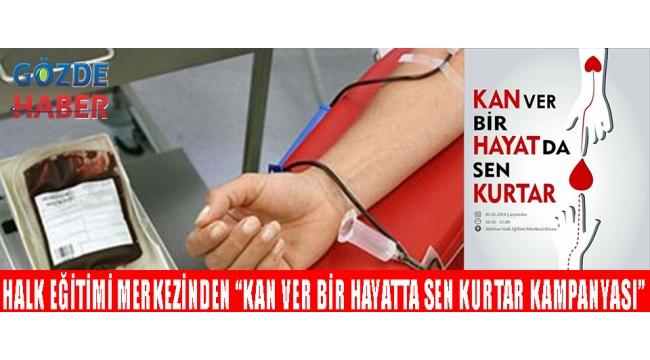 """HALK EĞİTİMİ MERKEZİNDEN """"KAN VER BİR HAYATTA SEN KURTAR KAMPANYASI"""""""