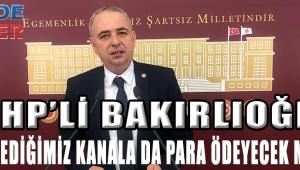 """CHP'li Bakırlıoğlu""""Geçmediğimiz kanala da para ödeyecek miyiz?"""""""
