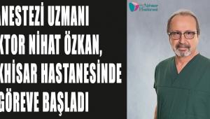 Anestezi Uzmanı Doktor Nihat ÖZKAN, Özel Akhisar Hastanesinde göreve başladı!