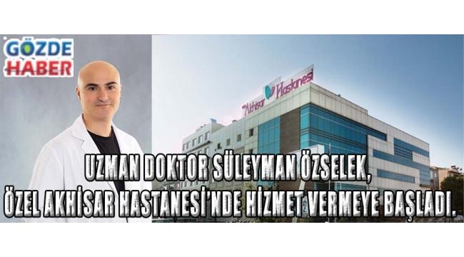 Uzman Doktor Süleyman ÖZSELEK, Özel Akhisar Hastanesi'nde hizmet vermeye başladı.