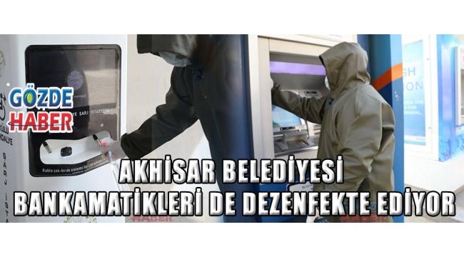 Akhisar Belediyesi bankamatikleri de dezenfekte ediyor!