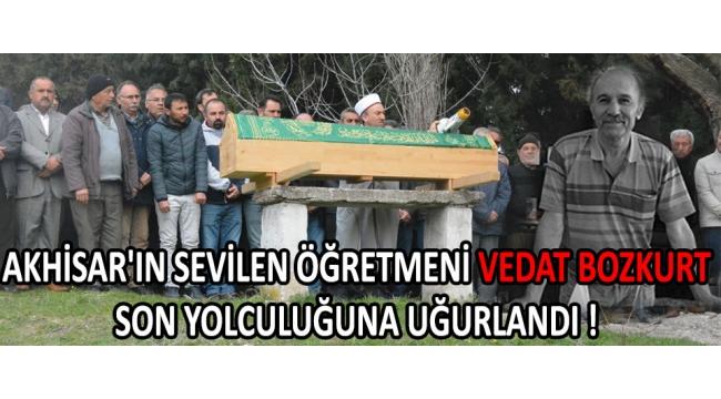 Akhisar'ın Sevilen Öğretmeni Vedat Bozkurt Son Yolculuğuna Uğurlandı !