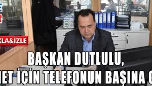 Başkan Dutlulu, hizmet için telefonun başına geçti
