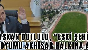 """Başkan Dutlulu, """"Eski şehir stadyumu Akhisar halkına ait"""""""