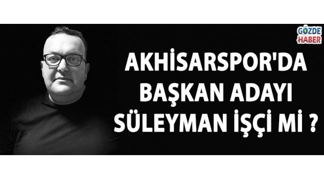 Akhisarspor'da Başkan Adayı Süleyman İşçi mi ?