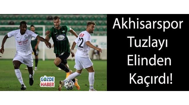 Akhisarspor Tuzlayı Elinden Kaçırdı!