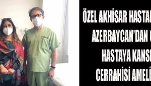 Özel Akhisar Hastanesi'nde Azerbaycan'dan Gelen Hastaya Kanser Cerrahisi Ameliyatı