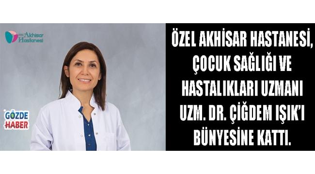 Özel Akhisar Hastanesi, Çocuk Sağlığı ve Hastalıkları Uzmanı Uzm. Dr. Çiğdem IŞIK'ı bünyesine kattı.