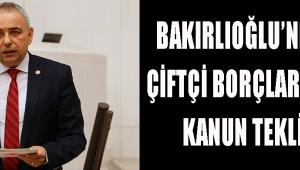 BAKIRLIOĞLU'NDAN ÇİFTÇİ BORÇLARI İÇİN KANUN TEKLİFİ!