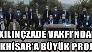 KILINÇZADE VAKFI'NDAN AKHİSAR'A BÜYÜK PROJE !