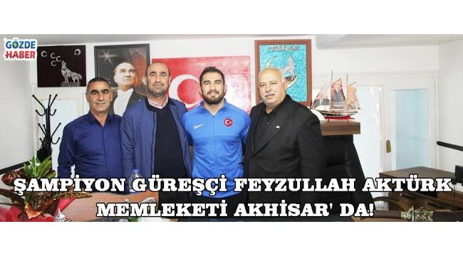 ŞAMPİYON GÜREŞÇİ FEYZULLAH AKTÜRK MEMLEKETİ AKHİSAR' DA!