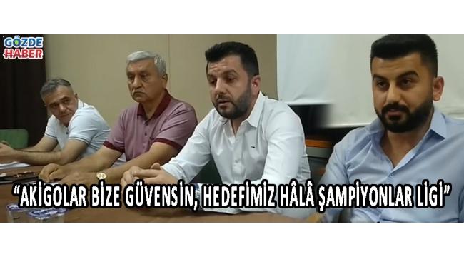 """""""Akigolar Bize Güvensin, Hedefimiz Hâlâ Şampiyonlar Ligi"""""""
