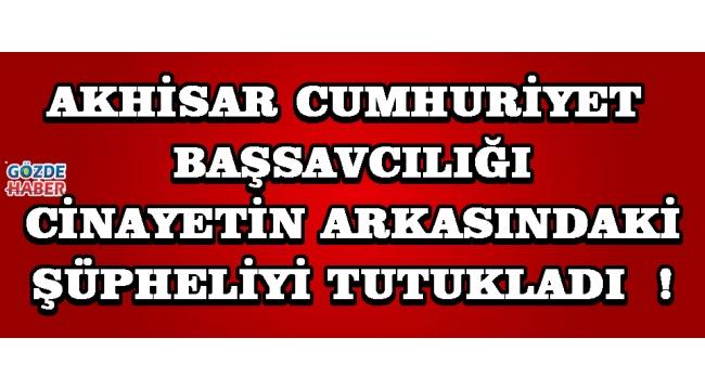 Akhisar Cumhuriyet Başsavcılığı Cinayetin Arkasındaki Şüpheliyi Tutukladı !