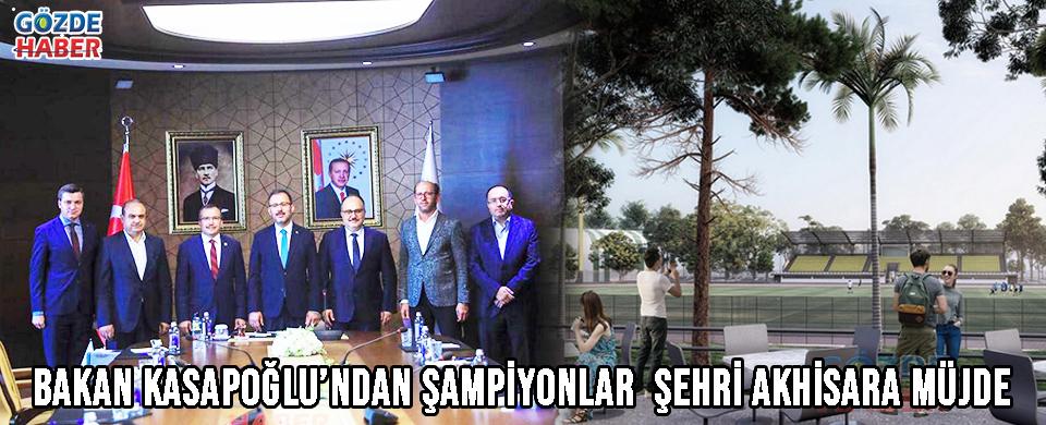 BAKAN KASAPOĞLU'NDAN ŞAMPİYONLAR ŞEHRİ AKHİSARA MÜJDE !