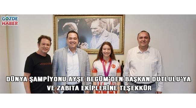 Dünya Şampiyonu Ayşe Begüm'den Başkan Dutlulu'ya ve Zabıta ekiplerine teşekkür!