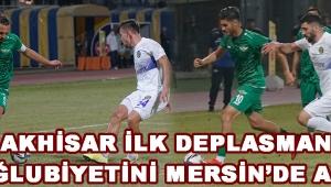 Akhisar İlk Deplasman Mağlubiyetini Mersin'de Aldı !