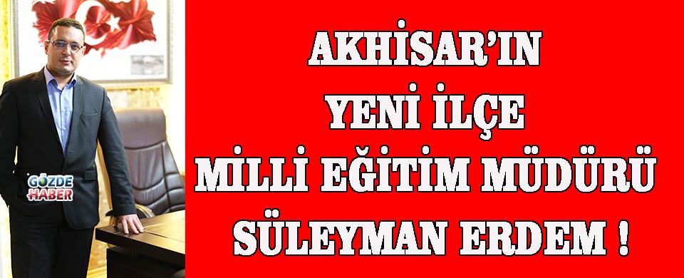 AKHİSAR'IN YENİ İLÇE MİLLİ EĞİTİM MÜDÜRÜ SÜLEYMAN ERDEM !