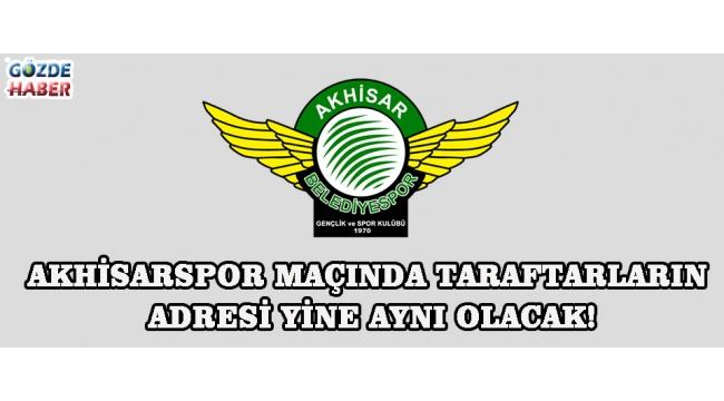 Akhisarspor Maçında Taraftarların Adresi Yine Aynı Olacak!
