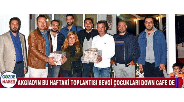 AKGİAD'ın BU HAFTAKİ TOPLANTISI SEVGİ ÇOCUKLARI DOWN CAFE DE