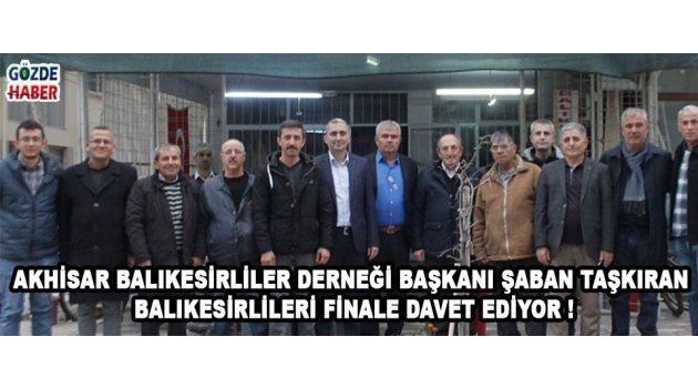 Akhisar Balıkesirliler Derneği Başkanı Şaban Taşkıran Balıkesirlileri Finale Davet Ediyor !