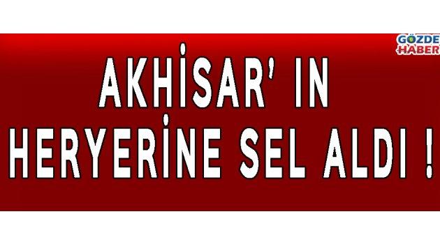 AKHİSAR' IN HERYERİNE SEL ALDI !