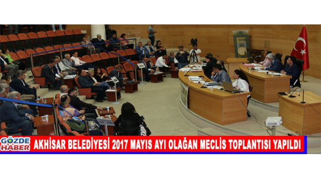 AKHİSAR BELEDİYESİ 2017 MAYIS AYI OLAĞAN MECLİS TOPLANTISI YAPILDI