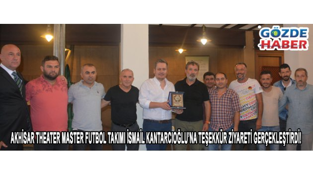 Akhisar Theater Master Futbol Takımı İsmail Kantarcıoğlu'na teşekkür ziyareti gerçekleştirdi!