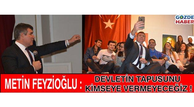 Metin FEYZİOĞLU : Devletin Tapusunu Kimseye Vermeyeceğiz !