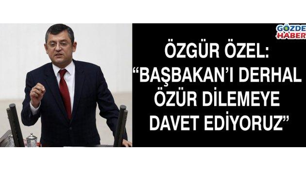 """ÖZGÜR ÖZEL: """"BAŞBAKAN'I DERHAL ÖZÜR DİLEMEYE DAVET EDİYORUZ"""" !"""