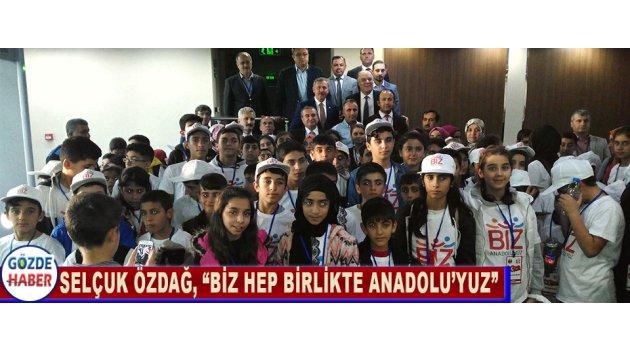 """SELÇUK ÖZDAĞ, """"BİZ HEP BİRLİKTE ANADOLU'YUZ"""""""
