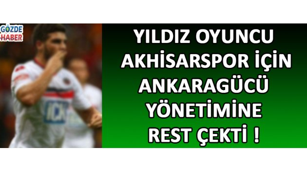 Yıldız Oyuncu Akhisarspor İçin Ankaragücü Yönetimine Rest Çekti !
