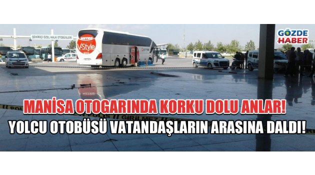 Manisa Otogarında Korku Dolu Anlar! Yolcu otobüsü vatandaşların arasına daldı!