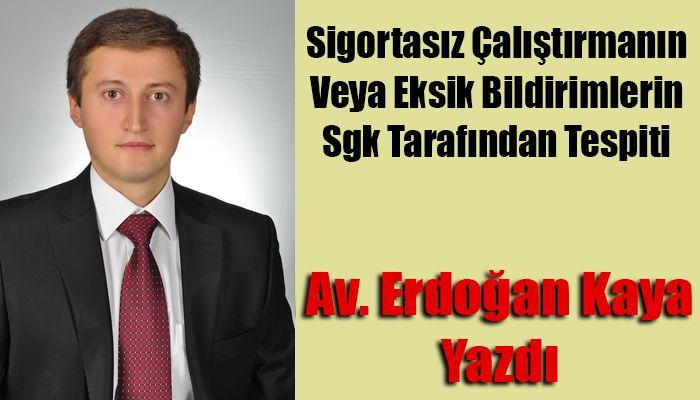Av. Erdoğan Kaya Yazdı;Sigortasız Çalıştırmanın Veya Eksik Bildirimlerin Sgk Tarafından Tespiti
