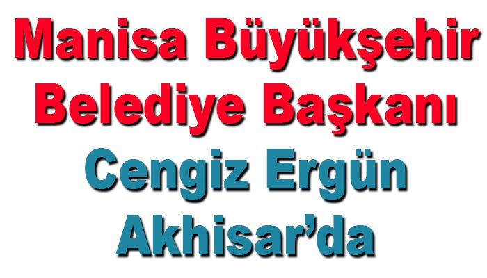 Manisa Büyükşehir Belediye Başkanı Cengiz Ergün 20 Mayıs'da Akhisar'da